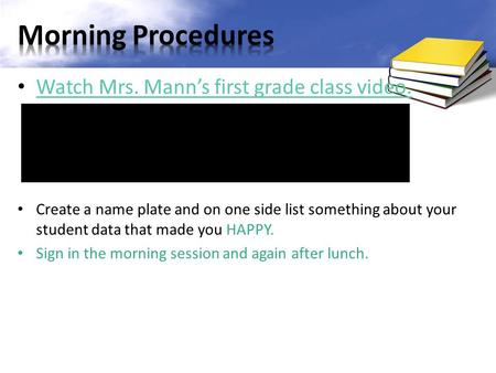 Watch Mrs. Mann's first grade class video. Create a name plate and on one side list something about your student data that made you HAPPY. Sign in the.