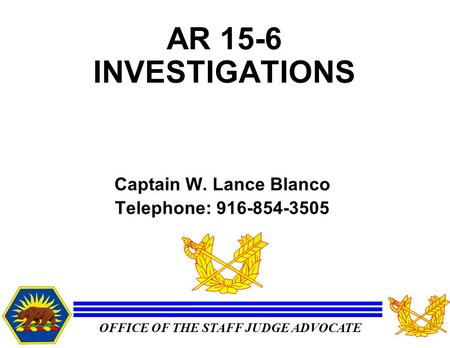 OFFICE OF THE STAFF JUDGE ADVOCATE AR 15-6 INVESTIGATIONS Captain W. Lance Blanco Telephone: 916-854-3505.