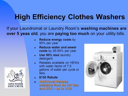 High Efficiency Clothes Washers n Reduce energy costs by 50% per year n Reduce water and sewer costs by 35-50% per year n Use 50% less laundry detergent.
