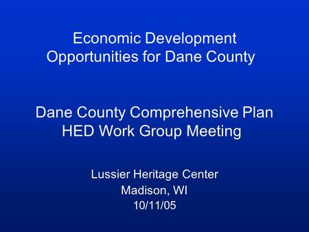 Economic Development Opportunities for Dane County Dane County Comprehensive Plan HED Work Group Meeting Lussier Heritage Center Madison, WI 10/11/05.