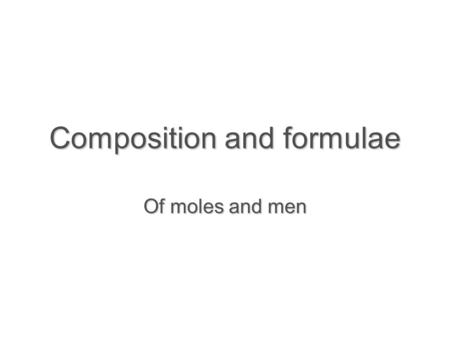 Composition and formulae Of moles and men. Learning objectives  Count atoms in formula  Define the mole  Determine numbers of atoms or molecules in.