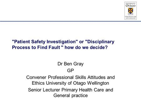 Patient Safety Investigation or Disciplinary Process to Find Fault  how do we decide? Dr Ben Gray GP Convener Professional Skills Attitudes and Ethics.