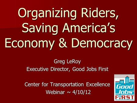 Organizing Riders, Saving America's Economy & Democracy Greg LeRoy Executive Director, Good Jobs First Center for Transportation Excellence Webinar ~ 4/10/12.