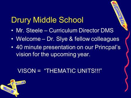 Drury Middle School Mr. Steele – Curriculum Director DMS Welcome – Dr. Slye & fellow colleagues 40 minute presentation on our Princpal's vision for the.