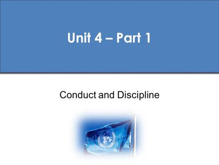Unit 4 – Part 1 Conduct and Discipline. UN Pre-Deployment Training (PDT) Standards Core PDT Materials 1 st Ed. 2009 Session Aims To ensure that all peacekeeping.