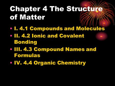 Chapter 4 The Structure of Matter I. 4.1 Compounds and Molecules II. 4.2 Ionic and Covalent Bonding III. 4.3 Compound Names and Formulas IV. 4.4 Organic.