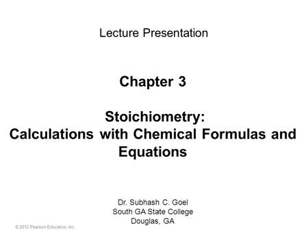 © 2012 Pearson Education, Inc. Chapter 3 Stoichiometry: Calculations with Chemical Formulas and Equations Dr. Subhash C. Goel South GA State College Douglas,