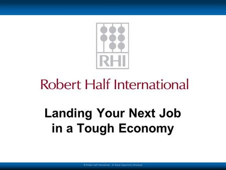 © Robert Half International. An Equal Opportunity Employer Landing Your Next Job in a Tough Economy.