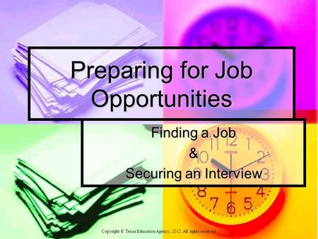 Preparing for Job Opportunities Finding a Job & Securing an Interview Copyright © Texas Education Agency, 2012. All rights reserved.