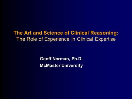 The Art and Science of Clinical Reasoning: The Role of Experience in Clinical Expertise Geoff Norman, Ph.D. McMaster University.