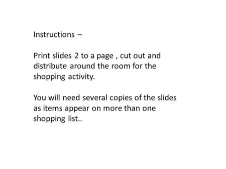 Instructions – Print slides 2 to a page, cut out and distribute around the room for the shopping activity. You will need several copies of the slides as.