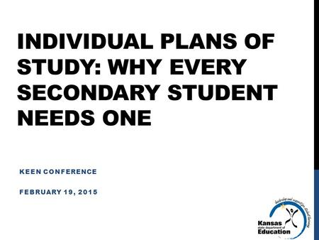INDIVIDUAL PLANS OF STUDY: WHY EVERY SECONDARY STUDENT NEEDS ONE KEEN CONFERENCE FEBRUARY 19, 2015.