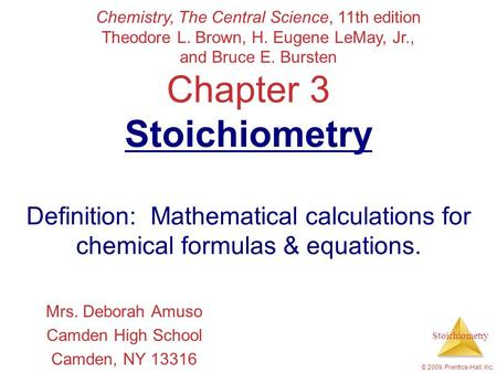 Stoichiometry © 2009, Prentice-Hall, Inc. Chapter 3 Stoichiometry Definition: Mathematical calculations for chemical formulas & equations. Mrs. Deborah.