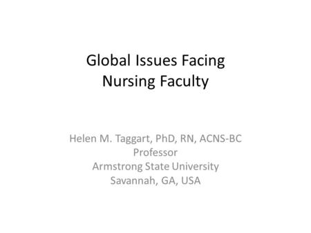Global Issues Facing Nursing Faculty Helen M. Taggart, PhD, RN, ACNS-BC Professor Armstrong State University Savannah, GA, USA.