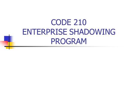 CODE 210 ENTERPRISE SHADOWING PROGRAM What is the Enterprise Shadowing Program? The Enterprise shadowing program is an opportunity during which a Code.