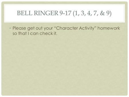 "BELL RINGER 9-17 (1, 3, 4, 7, & 9) Please get out your ""Character Activity"" homework so that I can check it."