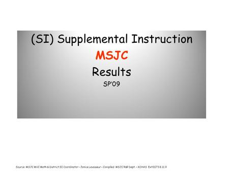 (SI) Supplemental Instruction MSJC Results SP'09 Source: MSJC MVC Math & District SI Coordinator – Janice Levasseur - Compiled: MSJC R&P Dept. – XCHAS.