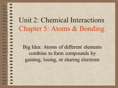 Unit 2: Chemical Interactions Chapter 5: Atoms & Bonding Big Idea: Atoms of different elements combine to form compounds by gaining, losing, or sharing.
