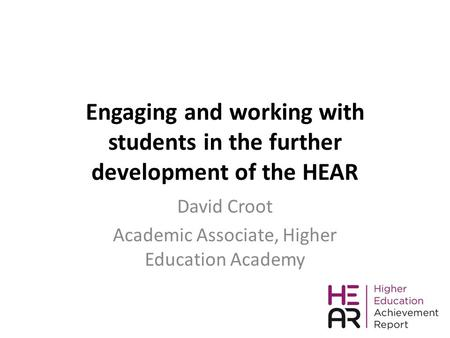Engaging and working with students in the further development of the HEAR David Croot Academic Associate, Higher Education Academy.