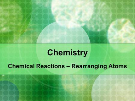 Chemistry Chemical Reactions – Rearranging Atoms.