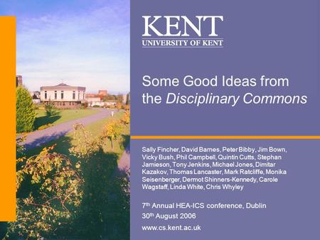 Www.cs.kent.ac.uk Some Good Ideas from the Disciplinary Commons Sally Fincher, David Barnes, Peter Bibby, Jim Bown, Vicky Bush, Phil Campbell, Quintin.