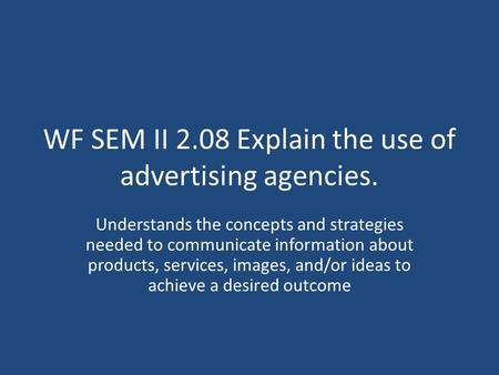 WF SEM II 2.08 Explain the use of advertising agencies. Understands the concepts and strategies needed to communicate information about products, services,