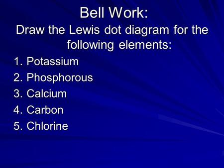 Bell Work: Draw the Lewis dot diagram for the following elements: 1.Potassium 2.Phosphorous 3.Calcium 4.Carbon 5.Chlorine.