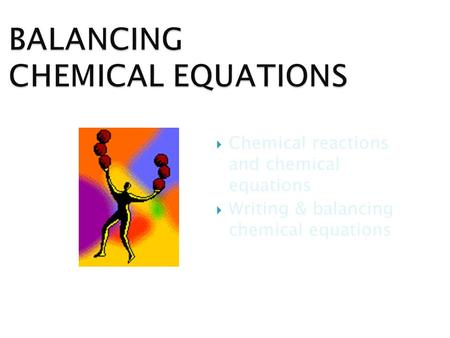  Chemical reactions and chemical equations  Writing & balancing chemical equations.