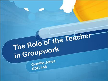The Role of the Teacher in Groupwork Camille Jones EDC 448.