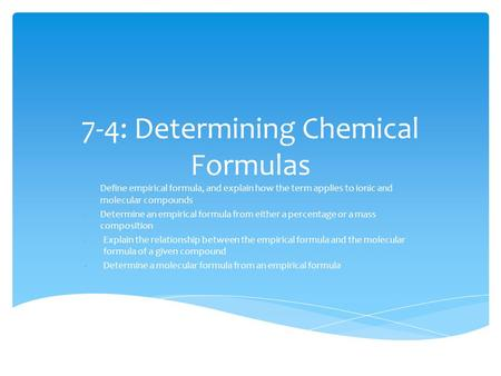 7-4: Determining Chemical Formulas -Define empirical formula, and explain how the term applies to ionic and molecular compounds -Determine an empirical.