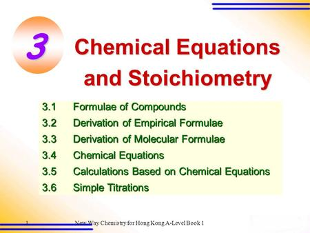 New Way Chemistry for Hong Kong A-Level Book 11 Chemical Equations <strong>and</strong> Stoichiometry 3.1Formulae of Compounds 3.2Derivation of Empirical Formulae 3.3Derivation.