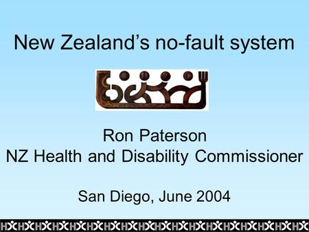New Zealand's no-fault system Ron Paterson NZ Health and Disability Commissioner San Diego, June 2004.