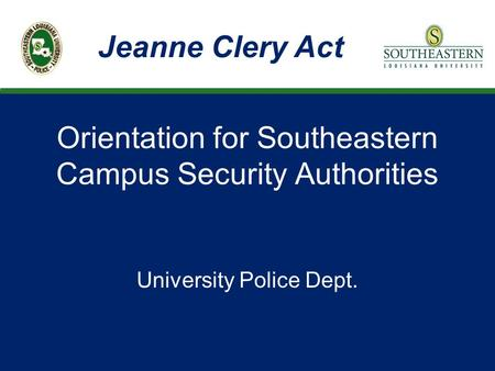 Orientation for Southeastern Campus Security Authorities University Police Dept. Jeanne Clery Act.