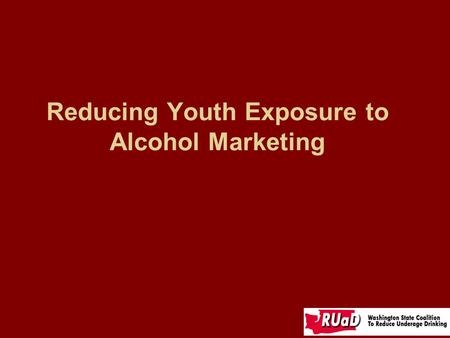 Reducing Youth Exposure to Alcohol Marketing. What kind of messages about alcohol are our youth receiving?