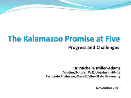 Progress and Challenges Dr. Michelle Miller-Adams Visiting Scholar, W.E. Upjohn Institute Associate Professor, Grand Valley State University November 2010.