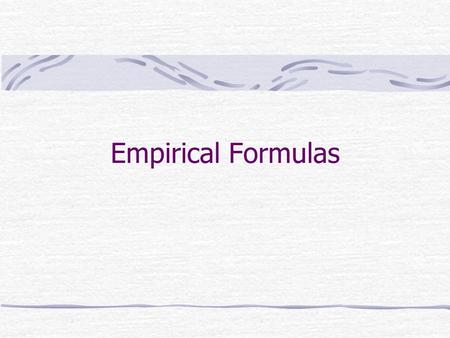 Empirical Formulas. Empirical formula tells the relative number of atoms of each element in a compound Mole concept provides a way of calculating the.