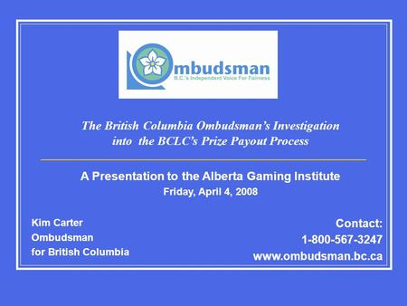 Kim Carter Ombudsman for British Columbia Contact: 1-800-567-3247 www.ombudsman.bc.ca The British Columbia Ombudsman's Investigation into the BCLC's Prize.