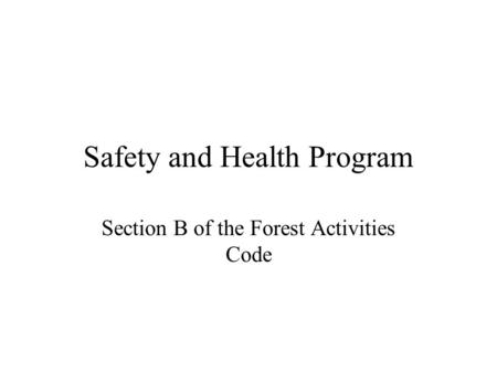 Safety and Health Program Section B of the Forest Activities Code.