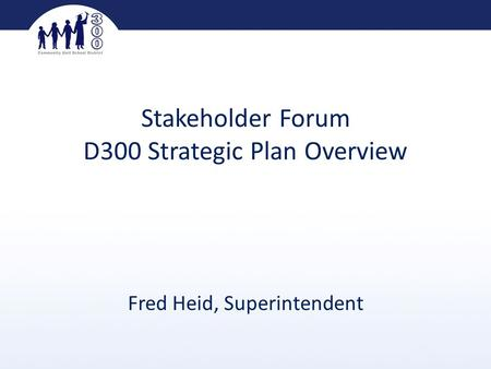Stakeholder Forum D300 Strategic Plan Overview Fred Heid, Superintendent.