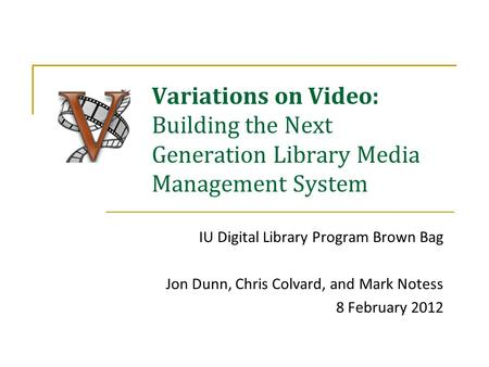 Variations on Video: Building the Next Generation Library Media Management System IU Digital Library Program Brown Bag Jon Dunn, Chris Colvard, and Mark.