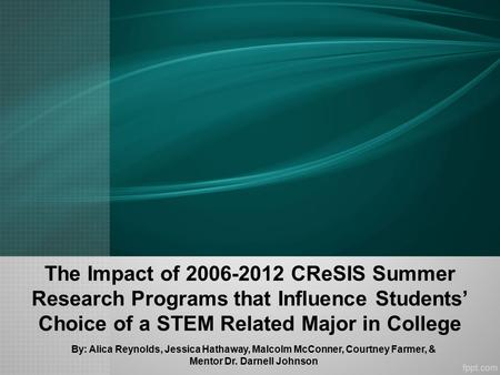 The Impact of 2006-2012 CReSIS Summer Research Programs that Influence Students' Choice of a STEM Related Major in College By: Alica Reynolds, Jessica.