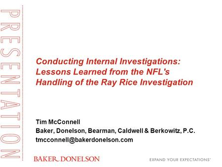 Conducting Internal Investigations: Lessons Learned from the NFL's Handling of the Ray Rice Investigation Tim McConnell Baker, Donelson, Bearman, Caldwell.