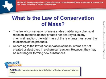 TEKS 8.5F: Recognize whether a chemical equation containing coefficients is balanced or not and how that relates to the law of conservation of mass. What.