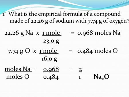 1. What is the empirical formula of a compound made of 22.26 g of sodium with 7.74 g of oxygen? 22.26 g Na x 1 mole = 0.968 moles Na 23.0 g 7.74 g O x.