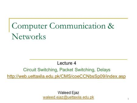 1 Computer Communication & Networks Lecture 4 Circuit Switching, Packet Switching, Delays  Waleed.