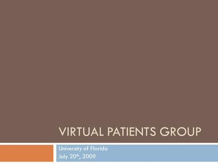 VIRTUAL PATIENTS GROUP University of Florida July 20 th, 2009.