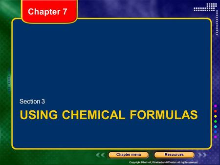 Copyright © by Holt, Rinehart and Winston. All rights reserved. ResourcesChapter menu Chapter 7 USING CHEMICAL FORMULAS Section 3.