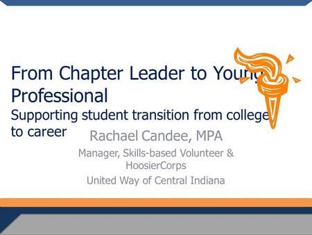 From Chapter Leader to Young Professional Supporting student transition from college to career Rachael Candee, MPA Manager, Skills-based Volunteer & HoosierCorps.