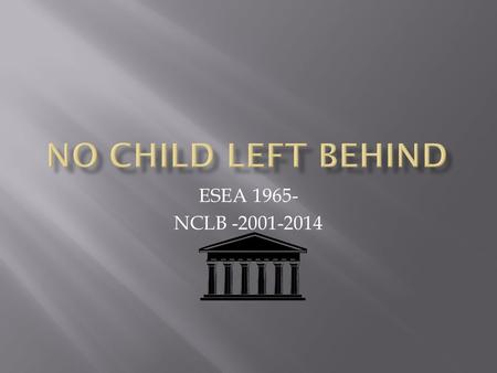 ESEA 1965- NCLB -2001-2014.  Stronger accountability  More freedom for states and communities  Use of proven research-based methods  More choices.