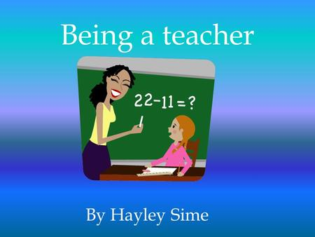 Being a teacher By Hayley Sime.  In 2 nd grade my teacher inspired me  I love teaching kids  It's the only job I really thought about.